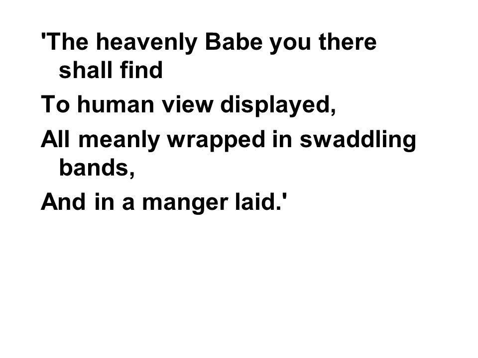 The heavenly Babe you there shall find To human view displayed, All meanly wrapped in swaddling bands, And in a manger laid.