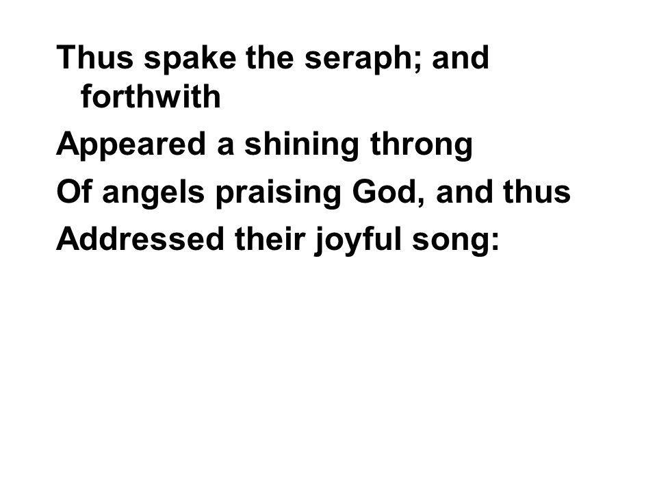Thus spake the seraph; and forthwith Appeared a shining throng Of angels praising God, and thus Addressed their joyful song: