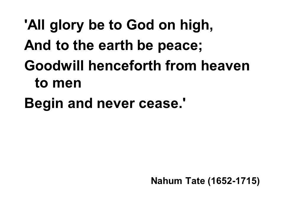 All glory be to God on high, And to the earth be peace; Goodwill henceforth from heaven to men Begin and never cease. Nahum Tate ( )