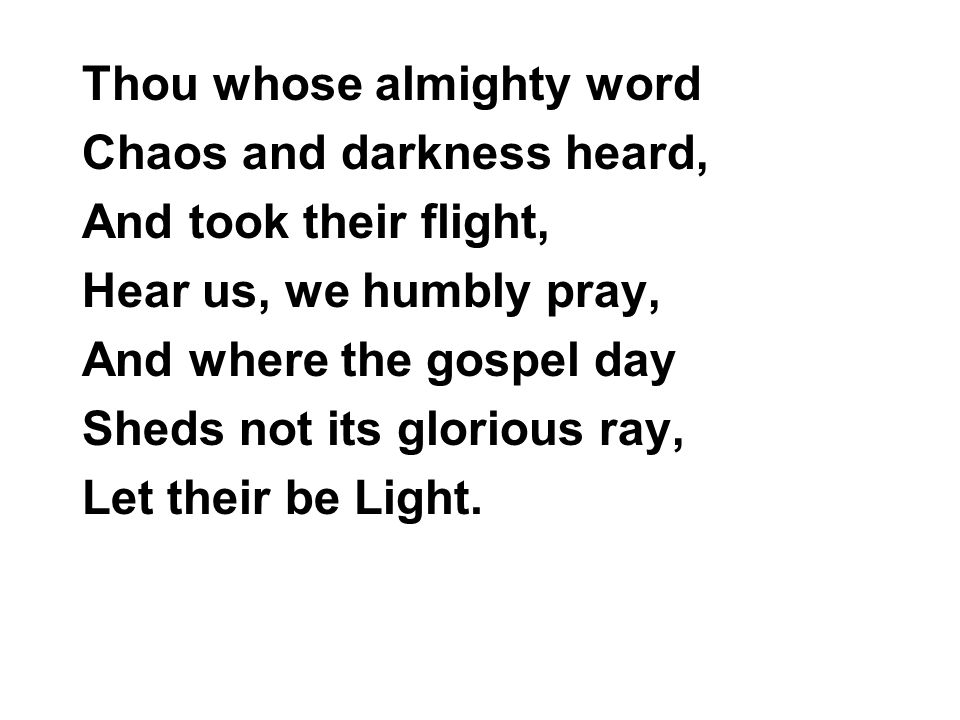 Thou whose almighty word Chaos and darkness heard, And took their flight, Hear us, we humbly pray, And where the gospel day Sheds not its glorious ray, Let their be Light.