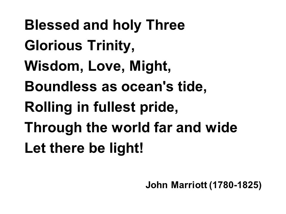 Blessed and holy Three Glorious Trinity, Wisdom, Love, Might, Boundless as ocean s tide, Rolling in fullest pride, Through the world far and wide Let there be light.