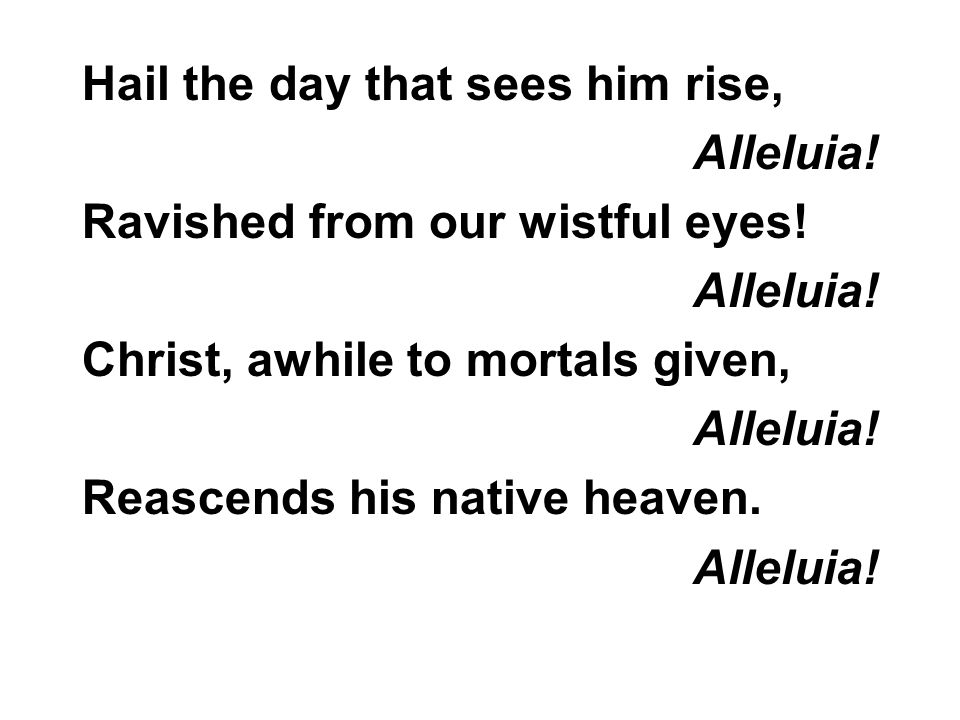 Hail the day that sees him rise, Alleluia. Ravished from our wistful eyes.