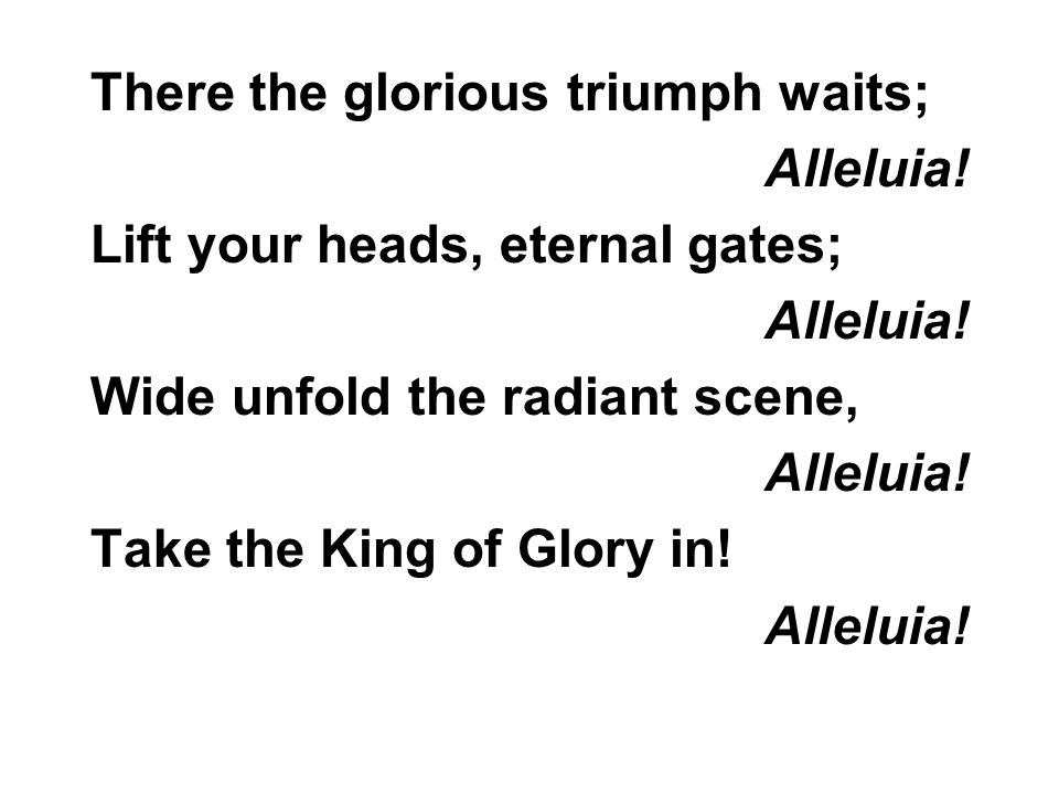 There the glorious triumph waits; Alleluia. Lift your heads, eternal gates; Alleluia.