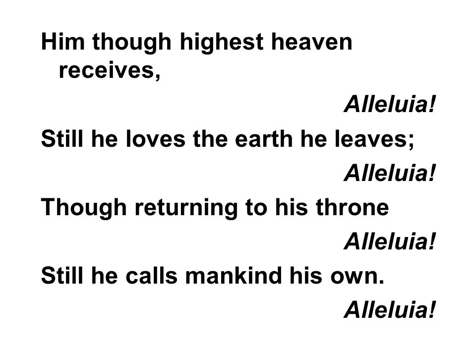 Him though highest heaven receives, Alleluia. Still he loves the earth he leaves; Alleluia.