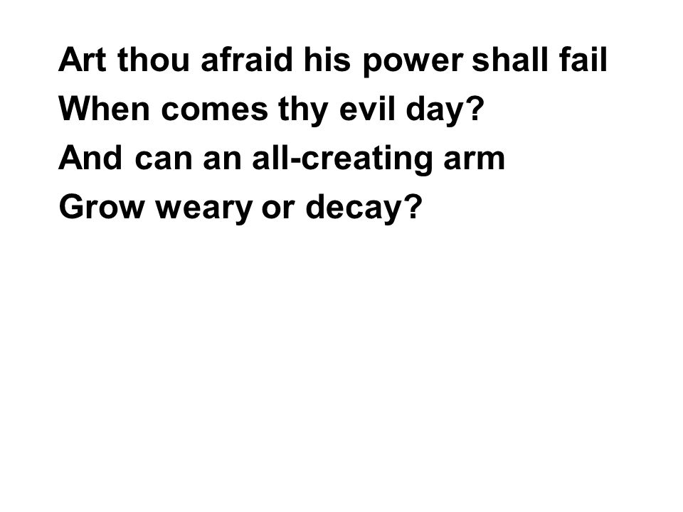 Art thou afraid his power shall fail When comes thy evil day? And can an all-creating arm Grow weary or decay?