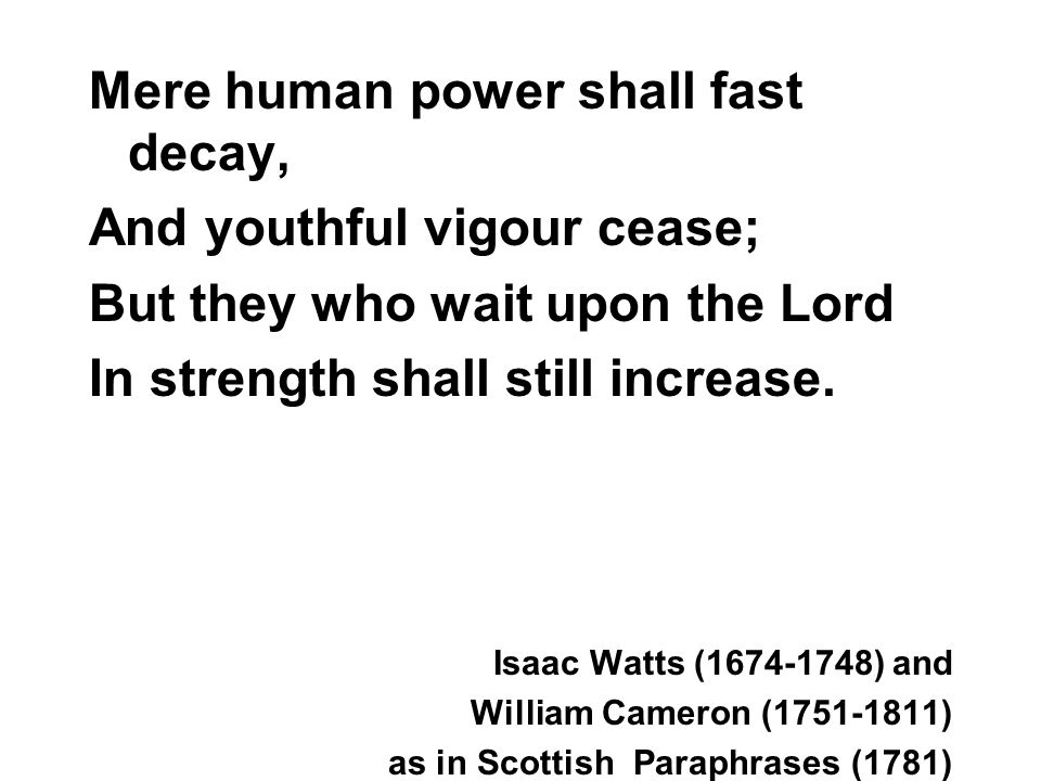 Mere human power shall fast decay, And youthful vigour cease; But they who wait upon the Lord In strength shall still increase.