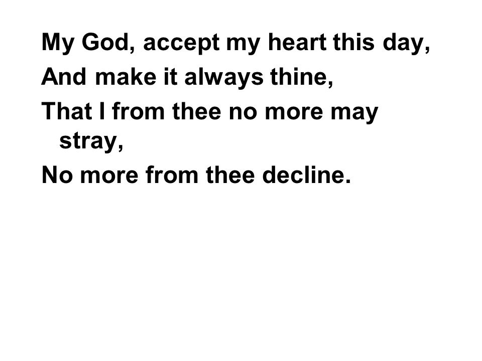 My God, accept my heart this day, And make it always thine, That I from thee no more may stray, No more from thee decline.