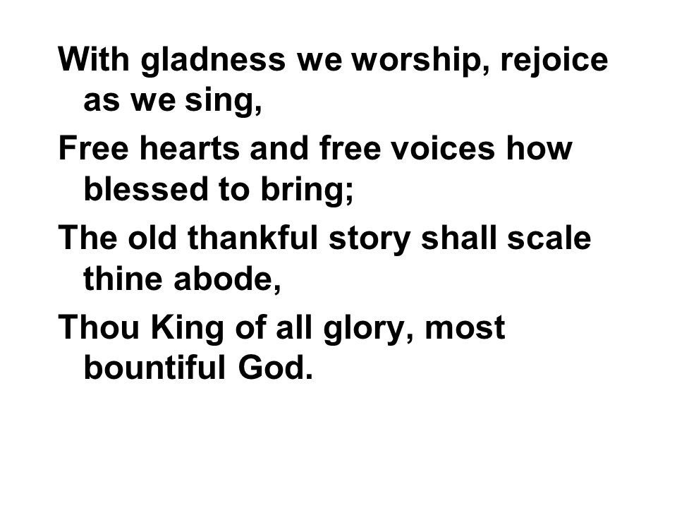 With gladness we worship, rejoice as we sing, Free hearts and free voices how blessed to bring; The old thankful story shall scale thine abode, Thou King of all glory, most bountiful God.