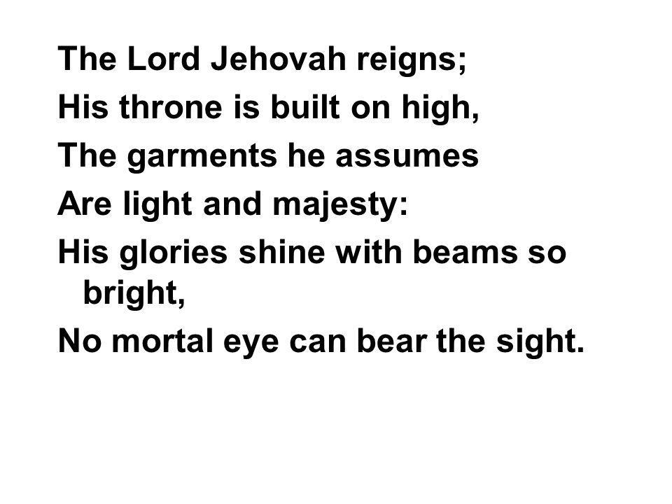 The Lord Jehovah reigns; His throne is built on high, The garments he assumes Are light and majesty: His glories shine with beams so bright, No mortal eye can bear the sight.