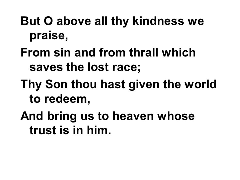 But O above all thy kindness we praise, From sin and from thrall which saves the lost race; Thy Son thou hast given the world to redeem, And bring us