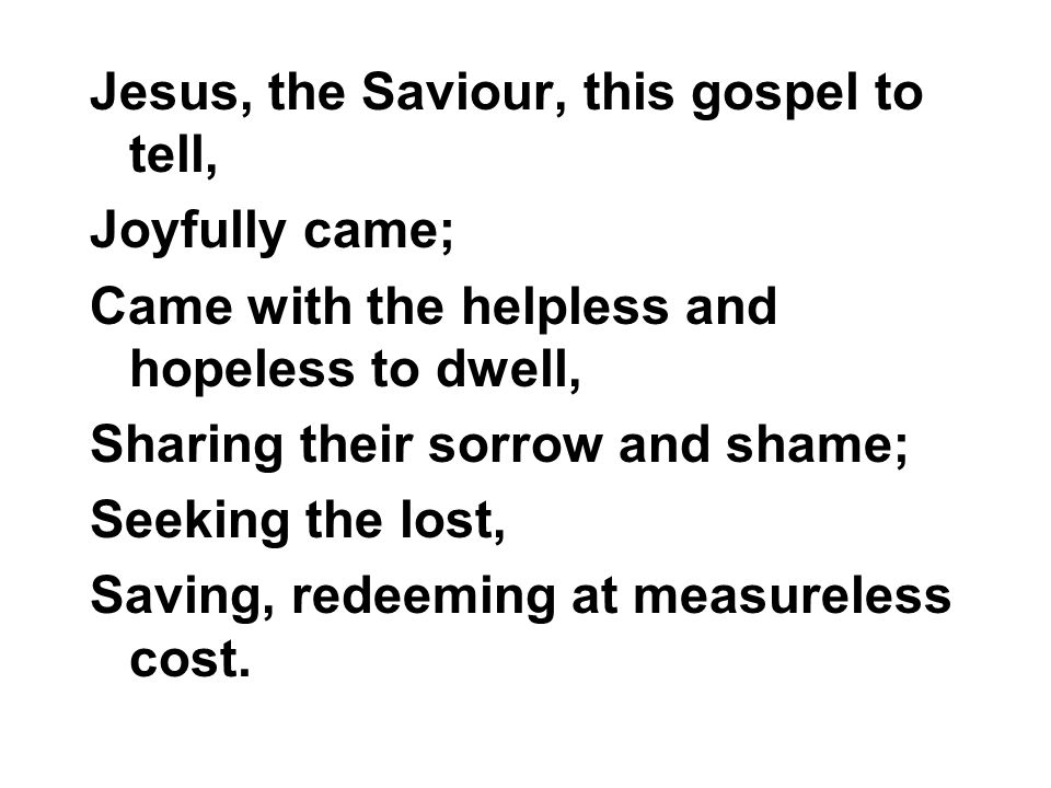 Jesus, the Saviour, this gospel to tell, Joyfully came; Came with the helpless and hopeless to dwell, Sharing their sorrow and shame; Seeking the lost