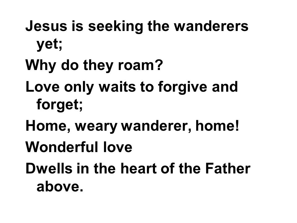 Jesus is seeking the wanderers yet; Why do they roam? Love only waits to forgive and forget; Home, weary wanderer, home! Wonderful love Dwells in the
