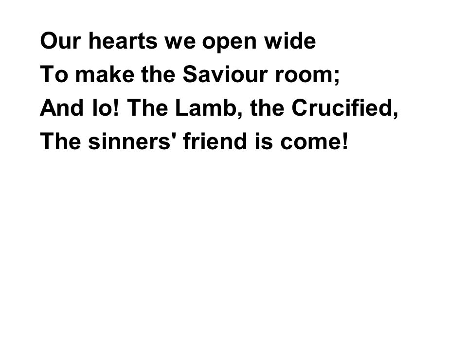 Our hearts we open wide To make the Saviour room; And lo.