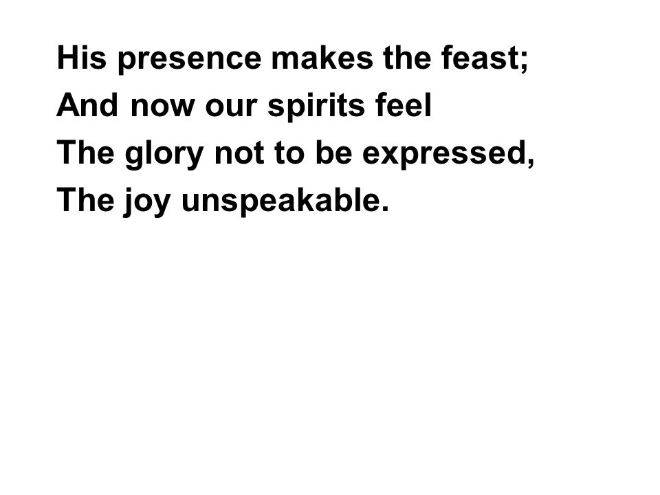 His presence makes the feast; And now our spirits feel The glory not to be expressed, The joy unspeakable.