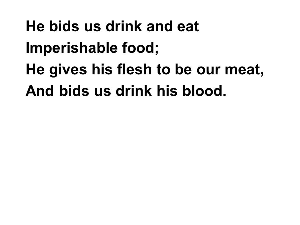 He bids us drink and eat Imperishable food; He gives his flesh to be our meat, And bids us drink his blood.