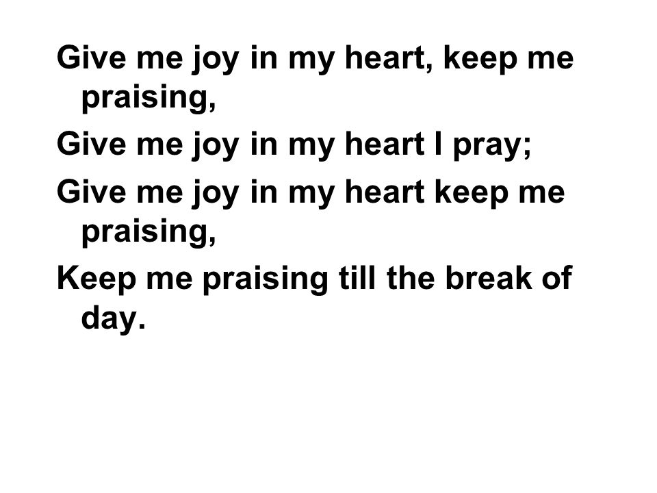 Give me joy in my heart, keep me praising, Give me joy in my heart I pray; Give me joy in my heart keep me praising, Keep me praising till the break o
