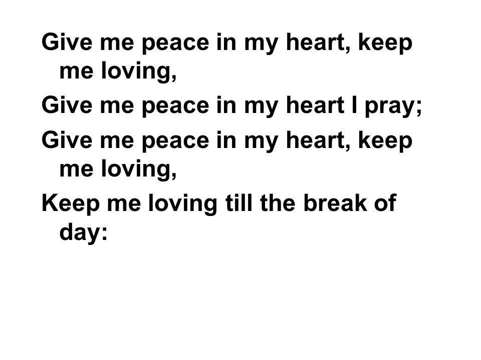 Give me peace in my heart, keep me loving, Give me peace in my heart I pray; Give me peace in my heart, keep me loving, Keep me loving till the break
