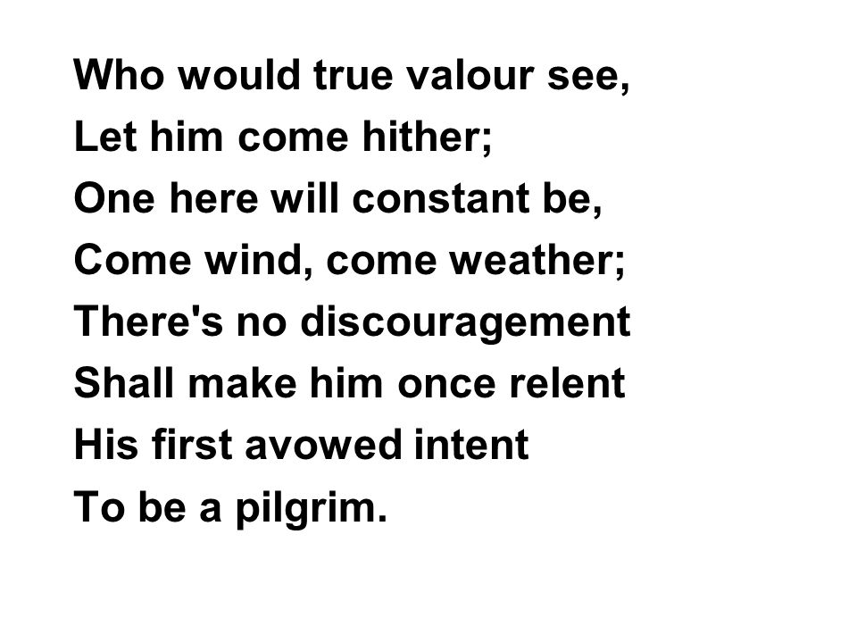 Who would true valour see, Let him come hither; One here will constant be, Come wind, come weather; There's no discouragement Shall make him once rele