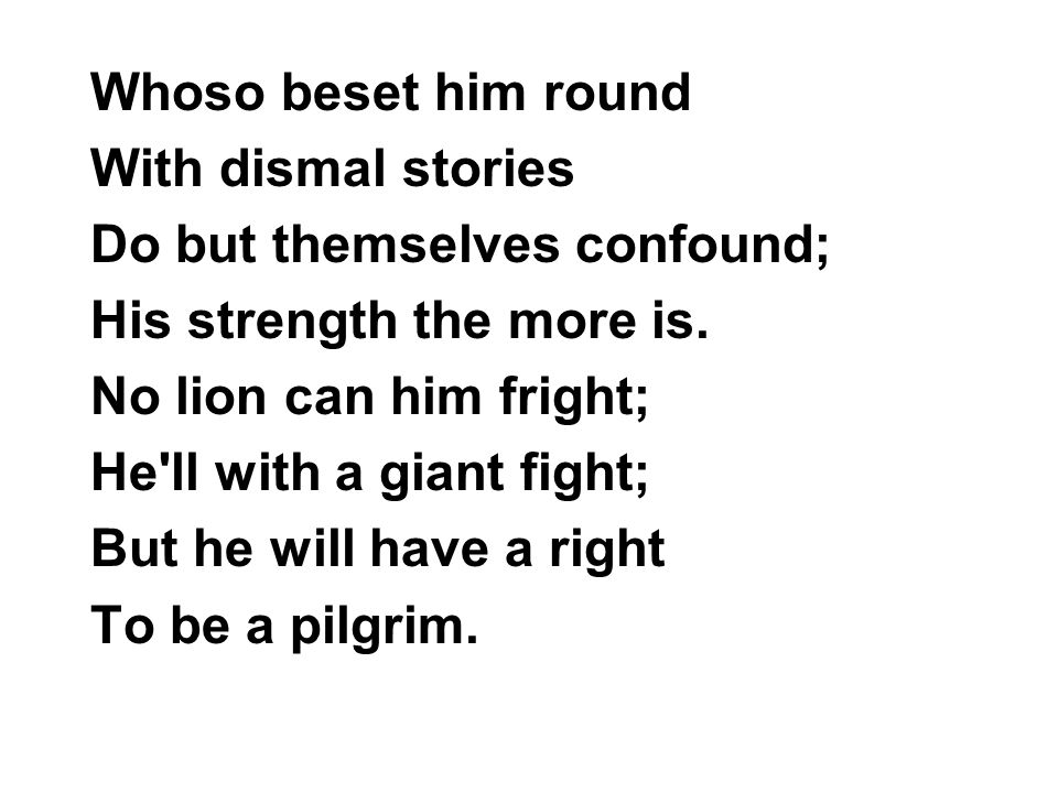 Whoso beset him round With dismal stories Do but themselves confound; His strength the more is. No lion can him fright; He'll with a giant fight; But