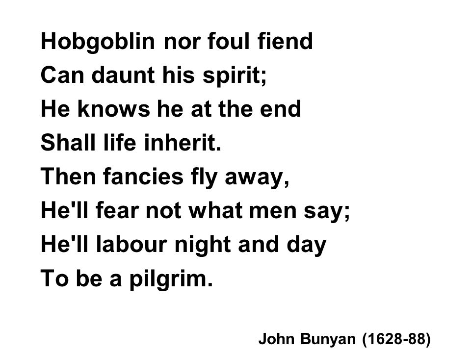 Hobgoblin nor foul fiend Can daunt his spirit; He knows he at the end Shall life inherit. Then fancies fly away, He'll fear not what men say; He'll la