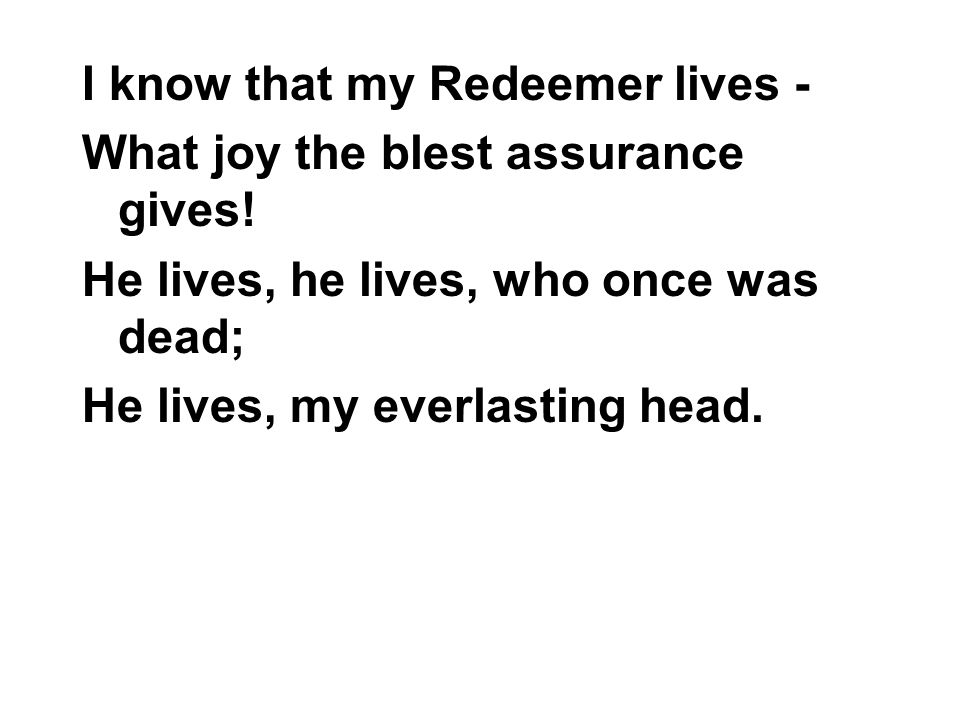 I know that my Redeemer lives - What joy the blest assurance gives! He lives, he lives, who once was dead; He lives, my everlasting head.