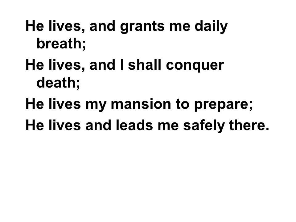 He lives, and grants me daily breath; He lives, and I shall conquer death; He lives my mansion to prepare; He lives and leads me safely there.