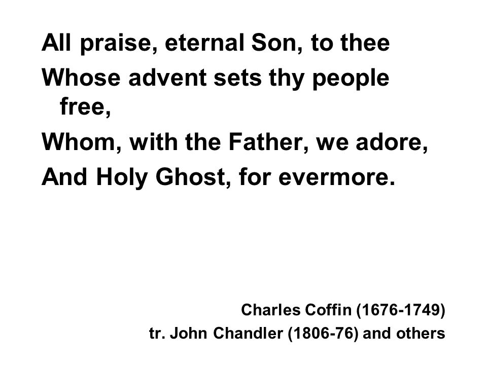 All praise, eternal Son, to thee Whose advent sets thy people free, Whom, with the Father, we adore, And Holy Ghost, for evermore.