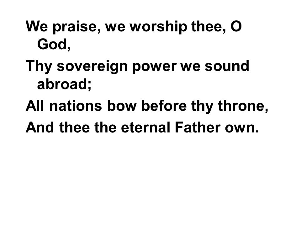 We praise, we worship thee, O God, Thy sovereign power we sound abroad; All nations bow before thy throne, And thee the eternal Father own.