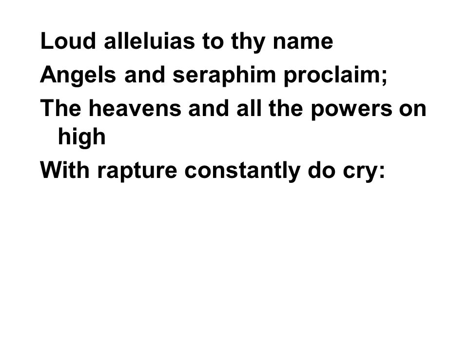 Loud alleluias to thy name Angels and seraphim proclaim; The heavens and all the powers on high With rapture constantly do cry: