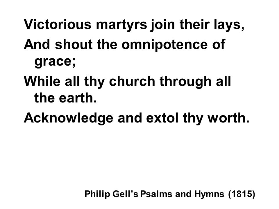 Victorious martyrs join their lays, And shout the omnipotence of grace; While all thy church through all the earth. Acknowledge and extol thy worth. P