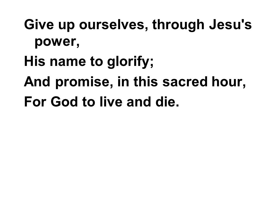 Give up ourselves, through Jesu s power, His name to glorify; And promise, in this sacred hour, For God to live and die.