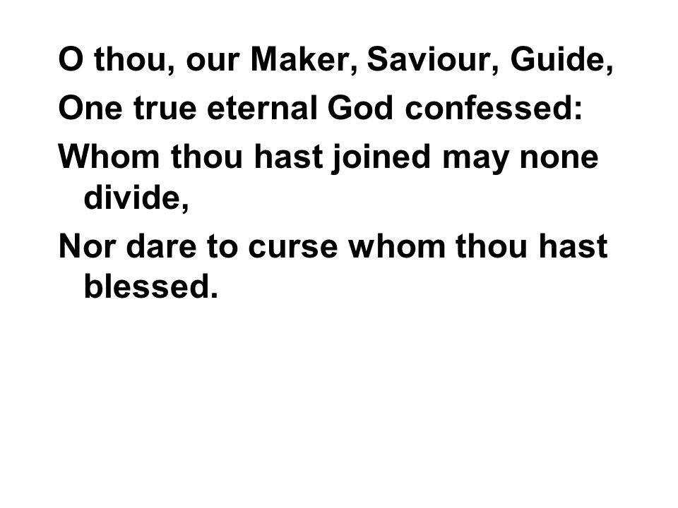 O thou, our Maker, Saviour, Guide, One true eternal God confessed: Whom thou hast joined may none divide, Nor dare to curse whom thou hast blessed.