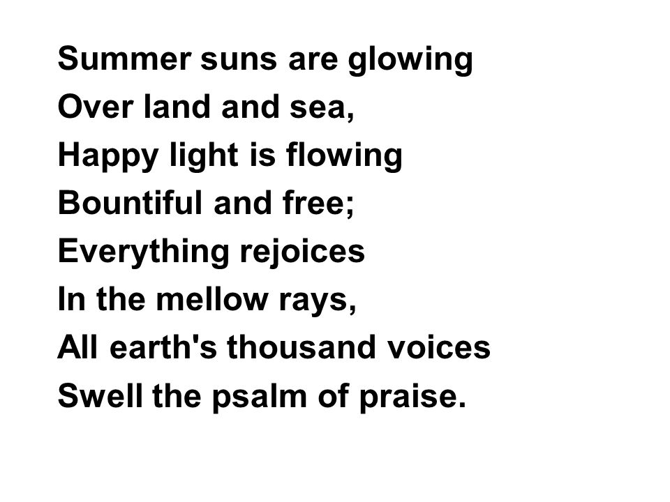 Summer suns are glowing Over land and sea, Happy light is flowing Bountiful and free; Everything rejoices In the mellow rays, All earth s thousand voices Swell the psalm of praise.