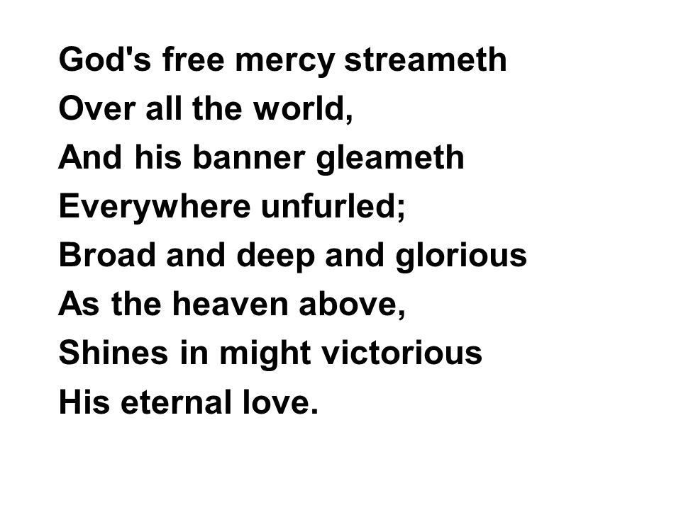 God's free mercy streameth Over all the world, And his banner gleameth Everywhere unfurled; Broad and deep and glorious As the heaven above, Shines in