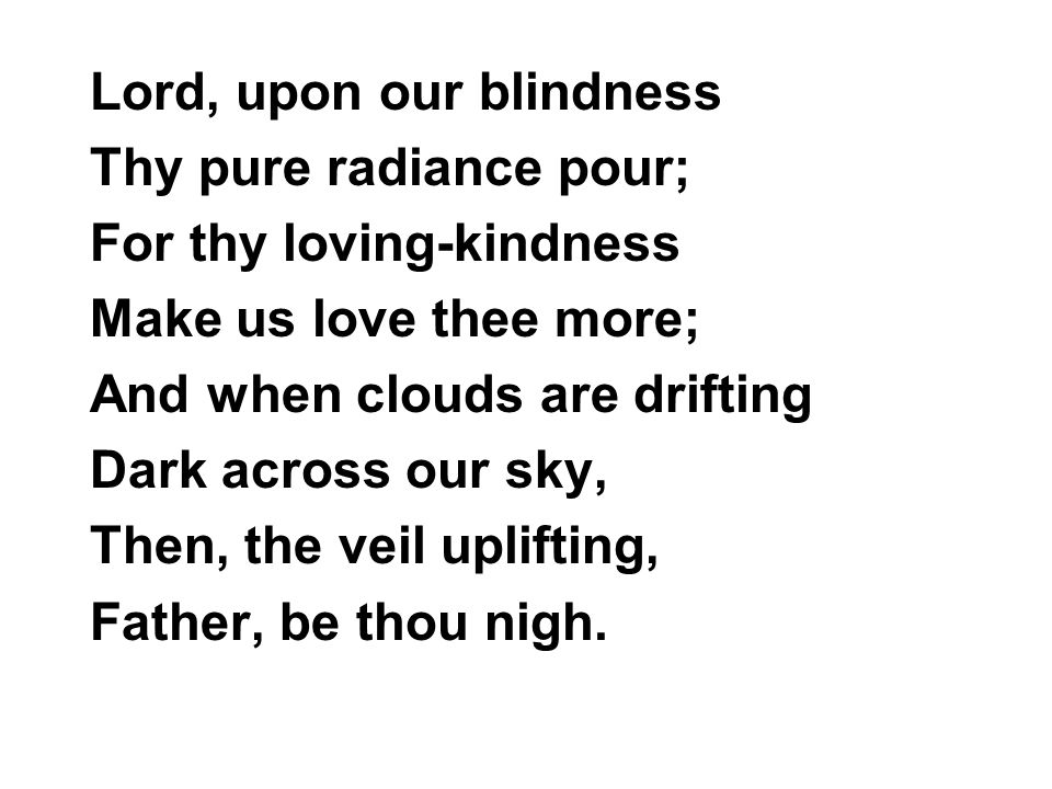 Lord, upon our blindness Thy pure radiance pour; For thy loving-kindness Make us love thee more; And when clouds are drifting Dark across our sky, The