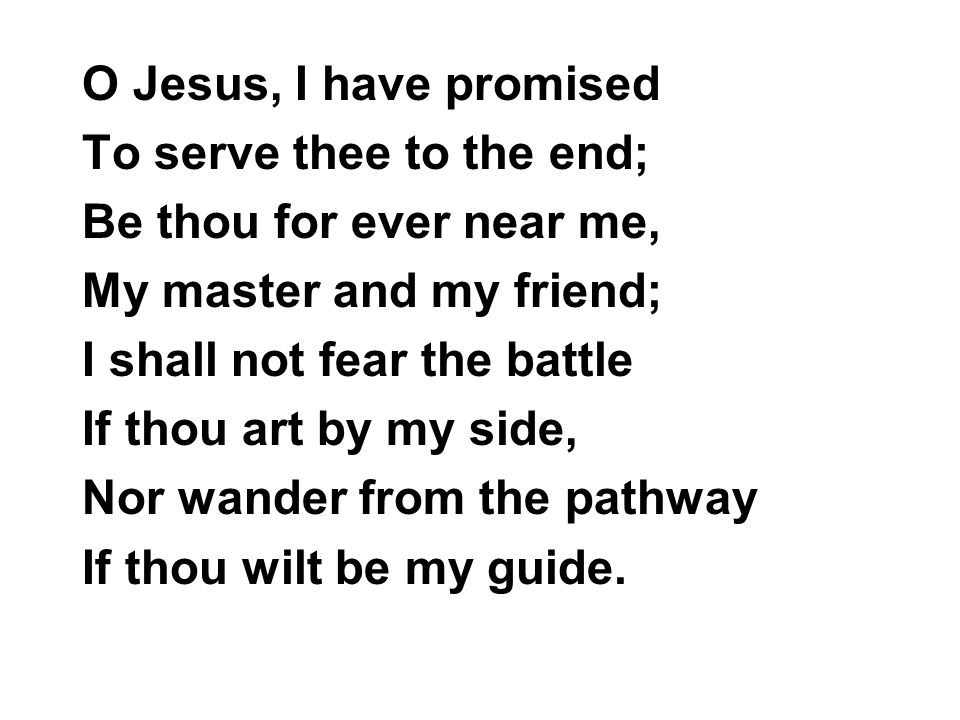 O Jesus, I have promised To serve thee to the end; Be thou for ever near me, My master and my friend; I shall not fear the battle If thou art by my si