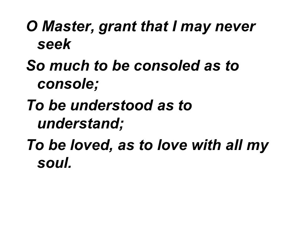 O Master, grant that I may never seek So much to be consoled as to console; To be understood as to understand; To be loved, as to love with all my sou