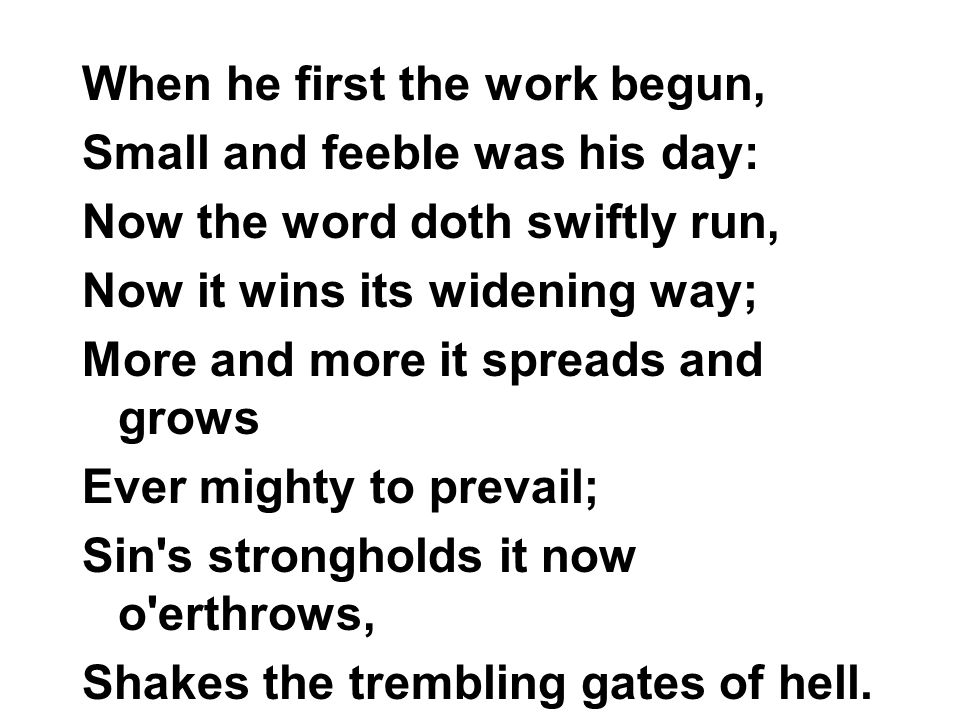 When he first the work begun, Small and feeble was his day: Now the word doth swiftly run, Now it wins its widening way; More and more it spreads and grows Ever mighty to prevail; Sin s strongholds it now o erthrows, Shakes the trembling gates of hell.