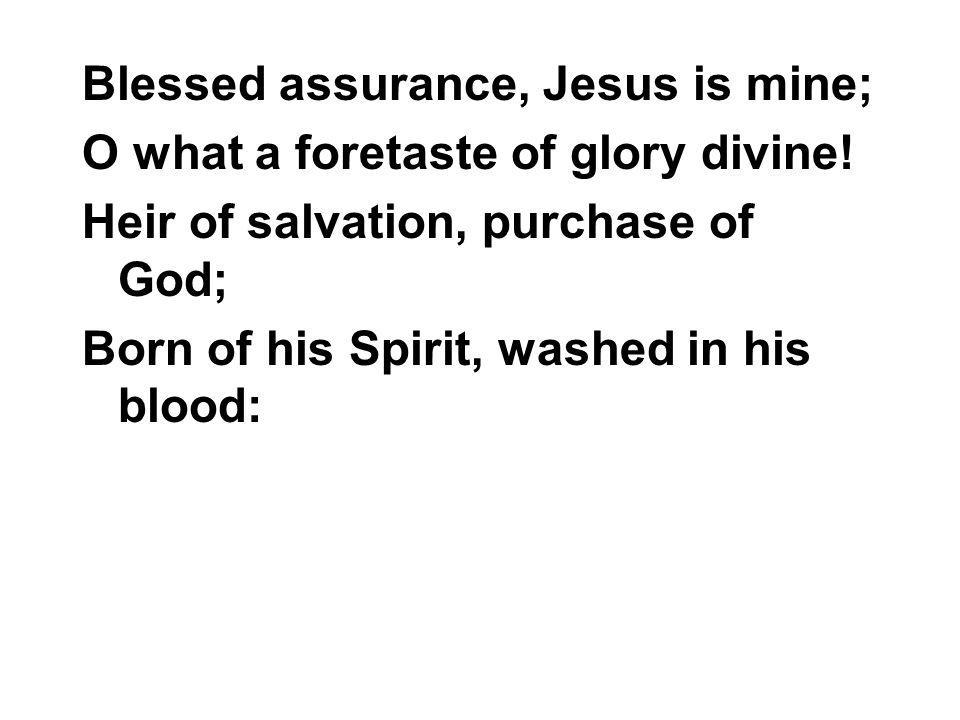 Blessed assurance, Jesus is mine; O what a foretaste of glory divine! Heir of salvation, purchase of God; Born of his Spirit, washed in his blood: