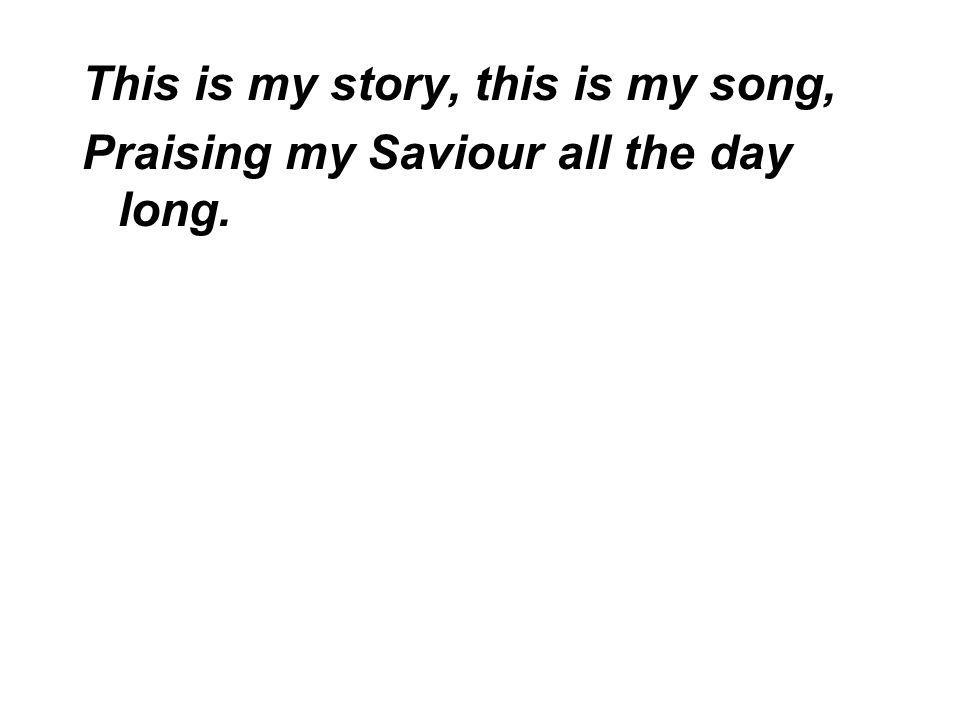 This is my story, this is my song, Praising my Saviour all the day long.