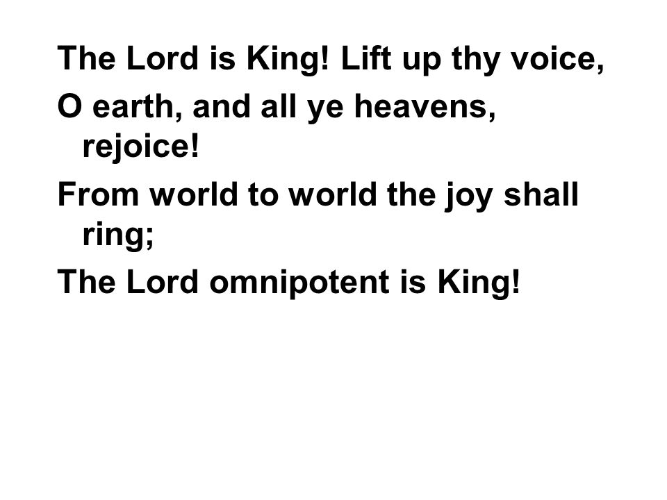 The Lord is King! Lift up thy voice, O earth, and all ye heavens, rejoice! From world to world the joy shall ring; The Lord omnipotent is King!