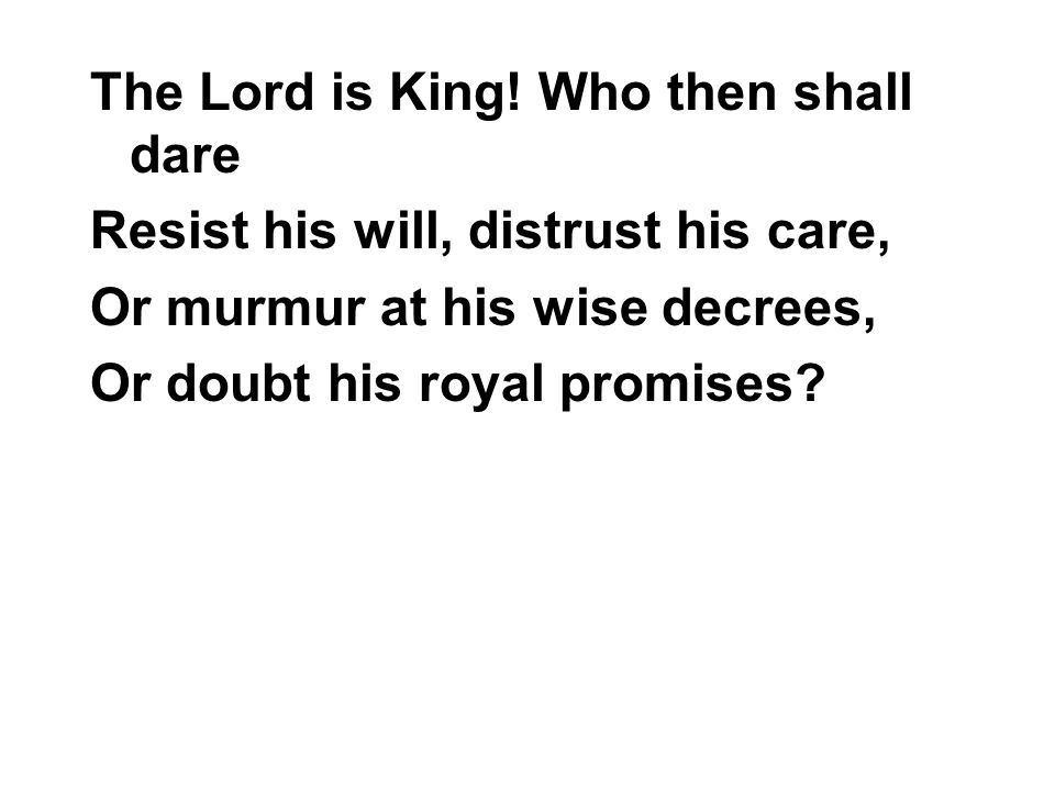 The Lord is King! Who then shall dare Resist his will, distrust his care, Or murmur at his wise decrees, Or doubt his royal promises?