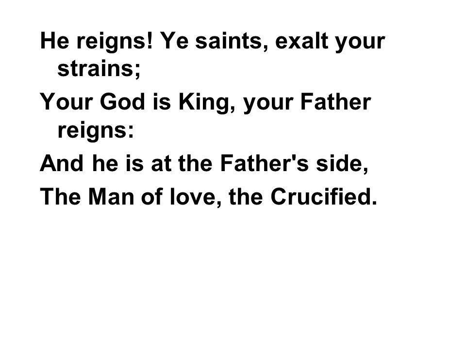 He reigns! Ye saints, exalt your strains; Your God is King, your Father reigns: And he is at the Father's side, The Man of love, the Crucified.