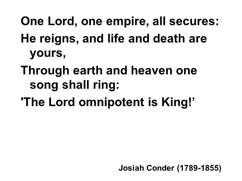 One Lord, one empire, all secures: He reigns, and life and death are yours, Through earth and heaven one song shall ring: 'The Lord omnipotent is King