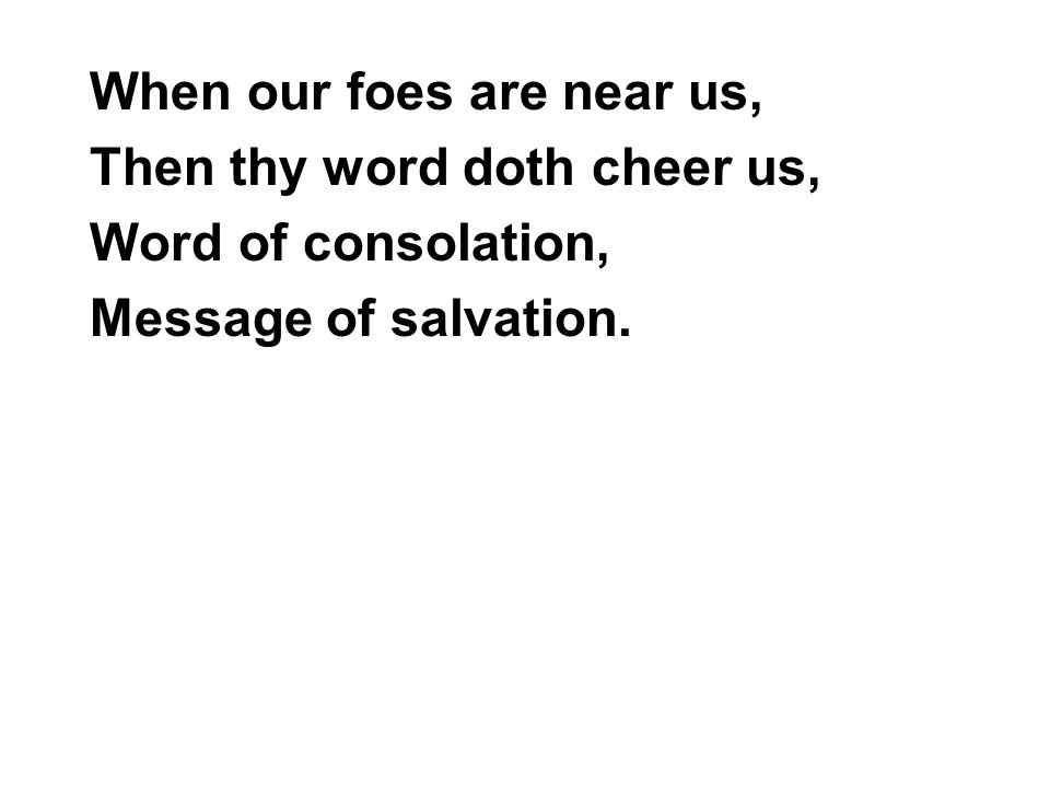 When our foes are near us, Then thy word doth cheer us, Word of consolation, Message of salvation.