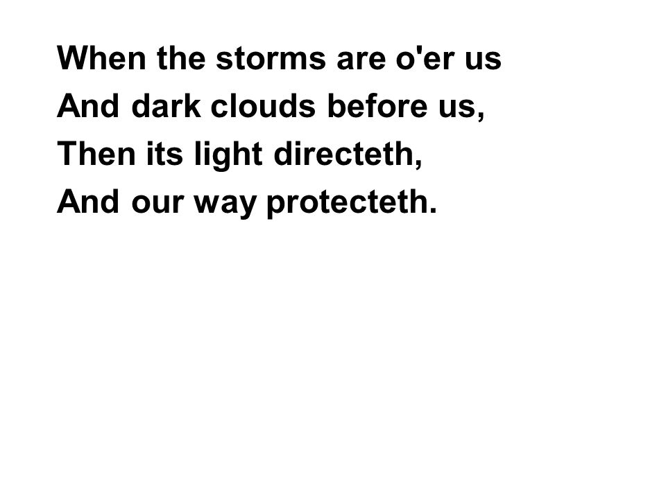 When the storms are o'er us And dark clouds before us, Then its light directeth, And our way protecteth.