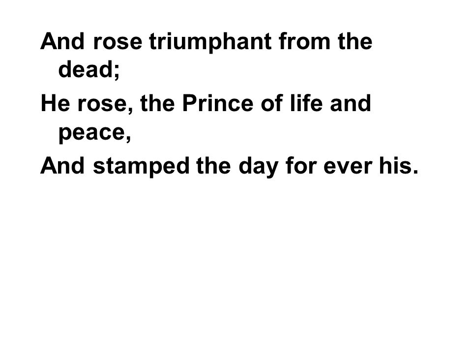And rose triumphant from the dead; He rose, the Prince of life and peace, And stamped the day for ever his.