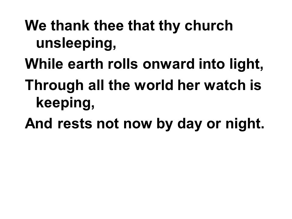 We thank thee that thy church unsleeping, While earth rolls onward into light, Through all the world her watch is keeping, And rests not now by day or