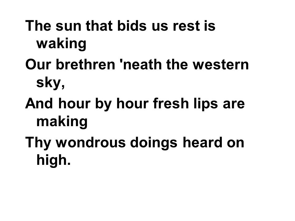 The sun that bids us rest is waking Our brethren 'neath the western sky, And hour by hour fresh lips are making Thy wondrous doings heard on high.