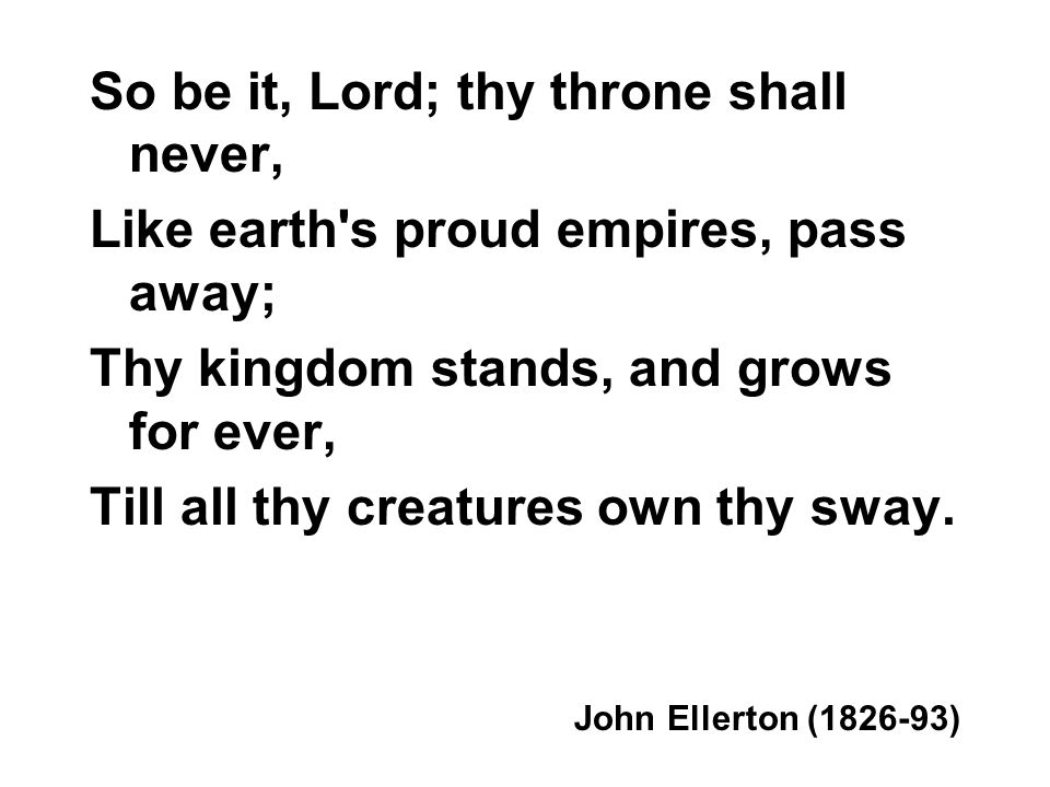 So be it, Lord; thy throne shall never, Like earth's proud empires, pass away; Thy kingdom stands, and grows for ever, Till all thy creatures own thy